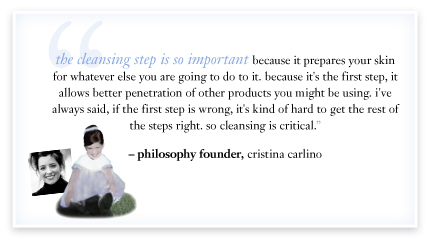 """the cleansing step is so important because it prepares your skin for whatever else you are going to do to it.because it's the first step, it allows better penetration of other products you might be using.i've always said, if the first step is wrong, it's kind of hard to get the rest of the steps right. so cleansing is critical."""" – philosophy founder, cristina carlino"""