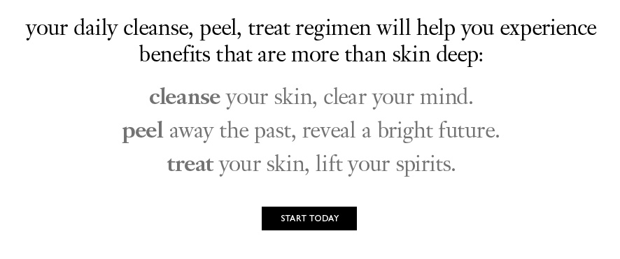 your daily cleanse, peel, treat regimen will help you experience benefits that are more than skin deep: cleanse your skin, clear your mind. peel away the past, reveal a bright future. treat your skin, lift your spirits.