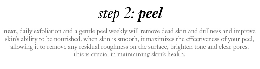 step 2: peel.  next, daily exfoliation and a gentle peel weekly will remove dead skin and dullness and improve skin's ability to be nourished. when skin is smooth, it maximizes the effectiveness of your peel, allowing it to remove any residual roughness on the surface, brighten tone and clear pores. this is crucial in maintaining skin's health.