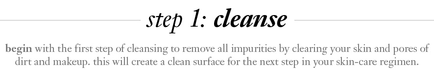 step 1: cleanse.  begin with the first step of cleansing to remove all impurities by clearing your skin and pores of dirt and makeup. this will create a clean surface for the next step in your skin-care regimen.